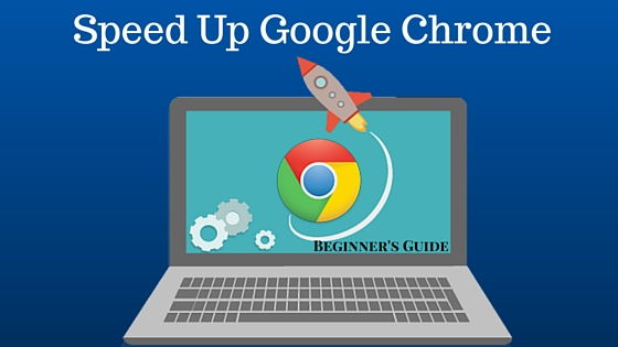 Speed Up Google Chrome - Beginner's Guide